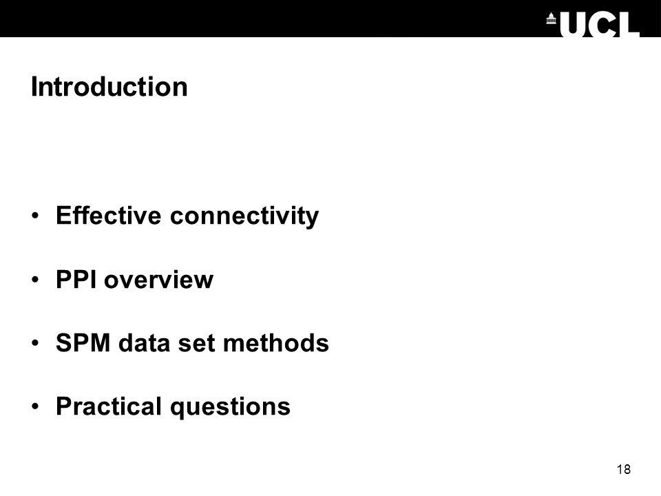 Introduction Effective connectivity PPI overview SPM data set methods Practical questions 18