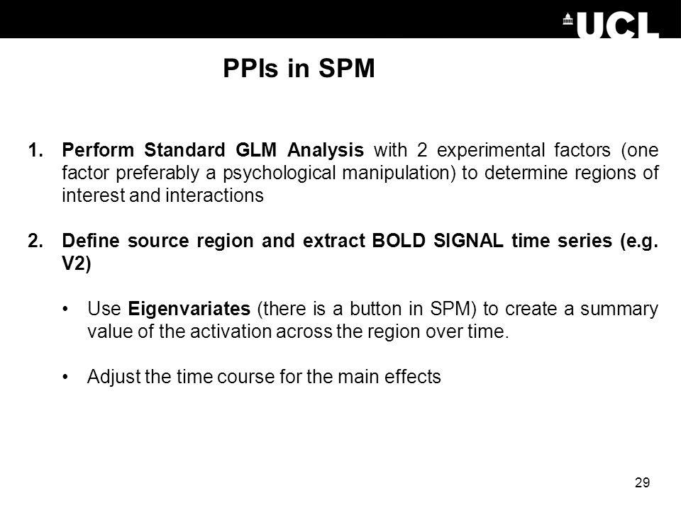 PPIs in SPM 1.Perform Standard GLM Analysis with 2 experimental factors (one factor preferably a psychological manipulation) to determine regions of i