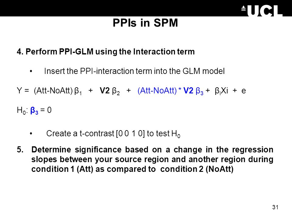PPIs in SPM 4. Perform PPI-GLM using the Interaction term Insert the PPI-interaction term into the GLM model Y = (Att-NoAtt) β 1 + V2 β 2 + (Att-NoAtt