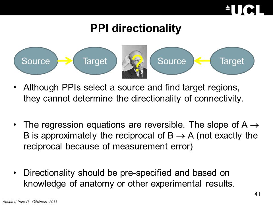 PPI directionality Although PPIs select a source and find target regions, they cannot determine the directionality of connectivity. The regression equ