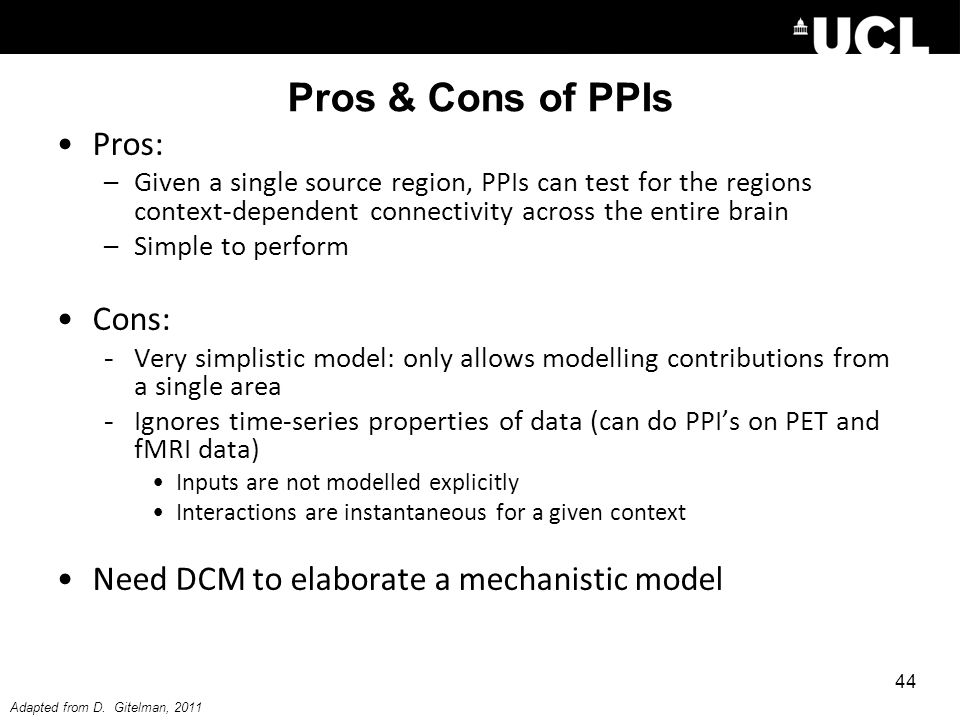 Pros & Cons of PPIs Pros: –Given a single source region, PPIs can test for the regions context-dependent connectivity across the entire brain –Simple