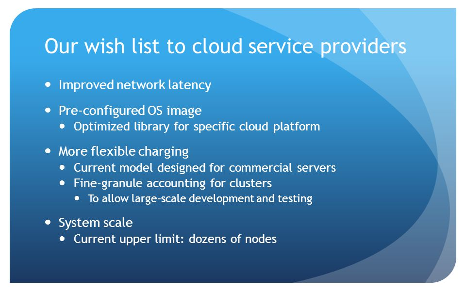 Our wish list to cloud service providers Improved network latency Pre-configured OS image Optimized library for specific cloud platform More flexible charging Current model designed for commercial servers Fine-granule accounting for clusters To allow large-scale development and testing System scale Current upper limit: dozens of nodes
