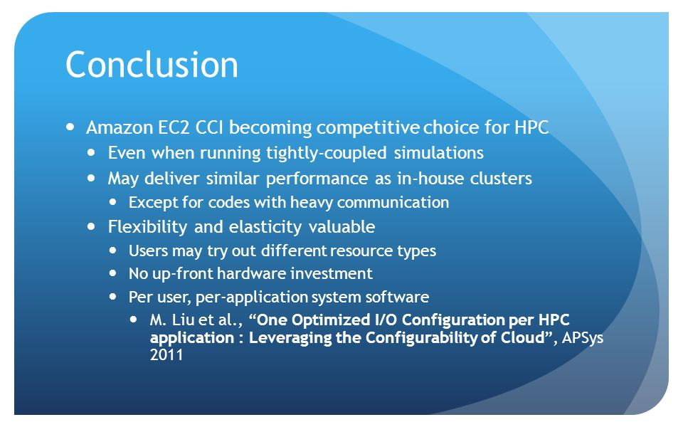 Amazon EC2 CCI becoming competitive choice for HPC Even when running tightly-coupled simulations May deliver similar performance as in-house clusters Except for codes with heavy communication Flexibility and elasticity valuable Users may try out different resource types No up-front hardware investment Per user, per-application system software M.