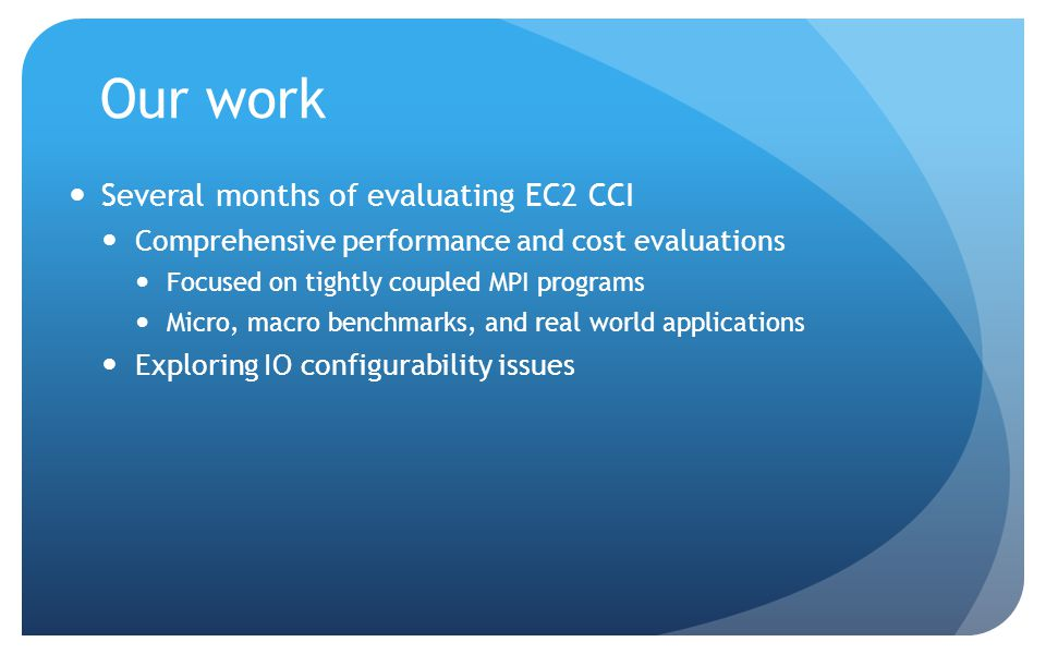 Our work Several months of evaluating EC2 CCI Comprehensive performance and cost evaluations Focused on tightly coupled MPI programs Micro, macro benchmarks, and real world applications Exploring IO configurability issues