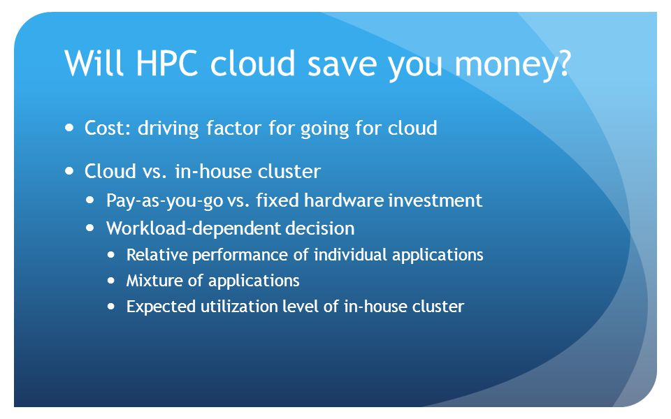 Will HPC cloud save you money. Cost: driving factor for going for cloud Cloud vs.