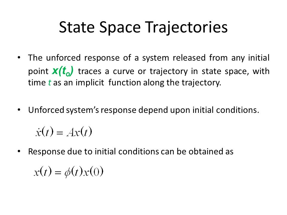State Space Trajectories The unforced response of a system released from any initial point x(t o ) traces a curve or trajectory in state space, with time t as an implicit function along the trajectory.