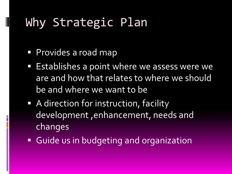 Why Strategic Plan  Provides a road map  Establishes a point where we assess were we are and how that relates to where we should be and where we want to be  A direction for instruction, facility development,enhancement, needs and changes  Guide us in budgeting and organization