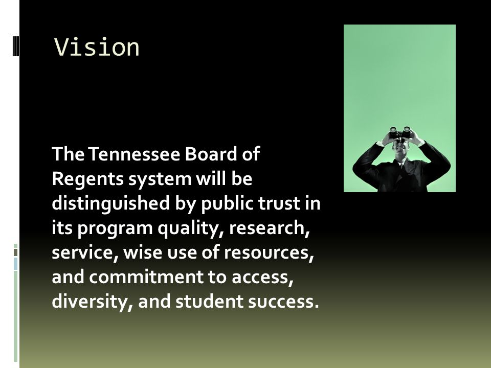 Vision The Tennessee Board of Regents system will be distinguished by public trust in its program quality, research, service, wise use of resources, and commitment to access, diversity, and student success.