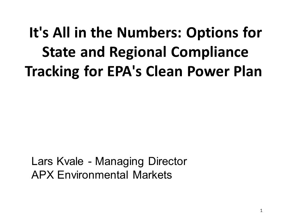 1 It s All in the Numbers: Options for State and Regional Compliance Tracking for EPA s Clean Power Plan Lars Kvale - Managing Director APX Environmental Markets