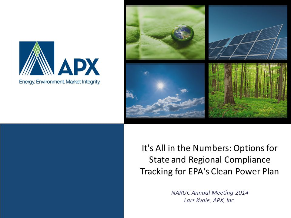 It s All in the Numbers: Options for State and Regional Compliance Tracking for EPA s Clean Power Plan NARUC Annual Meeting 2014 Lars Kvale, APX, Inc.