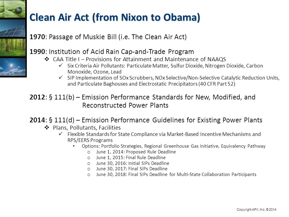 Copyright APX, Inc. © 2014 Clean Air Act (from Nixon to Obama) 1970: Passage of Muskie Bill (i.e. The Clean Air Act) 1990: Institution of Acid Rain Ca