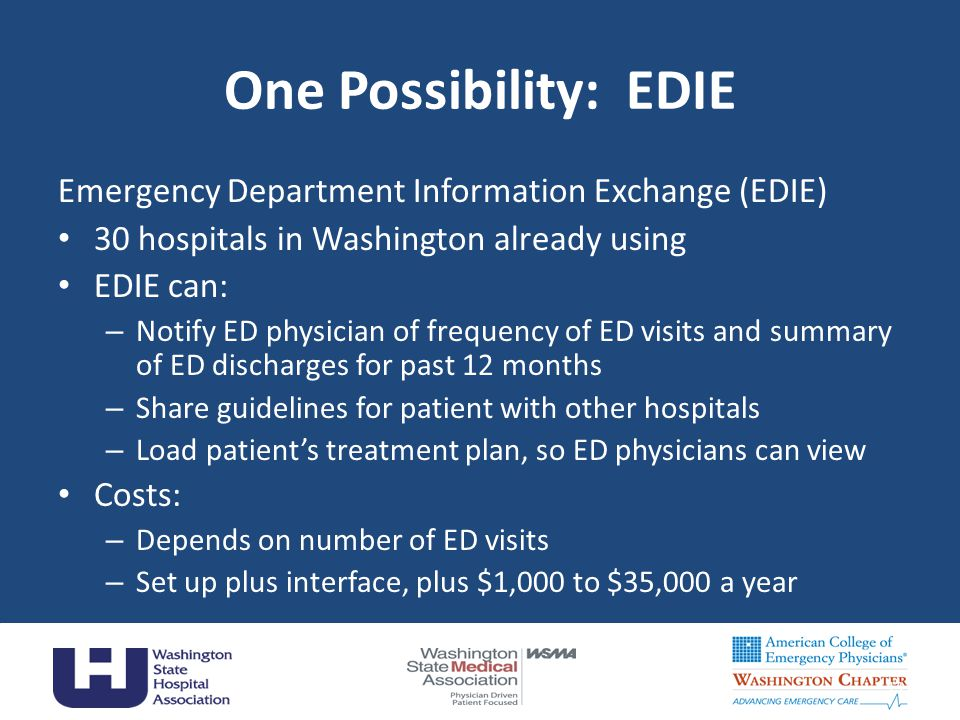One Possibility: EDIE Emergency Department Information Exchange (EDIE) 30 hospitals in Washington already using EDIE can: – Notify ED physician of fre