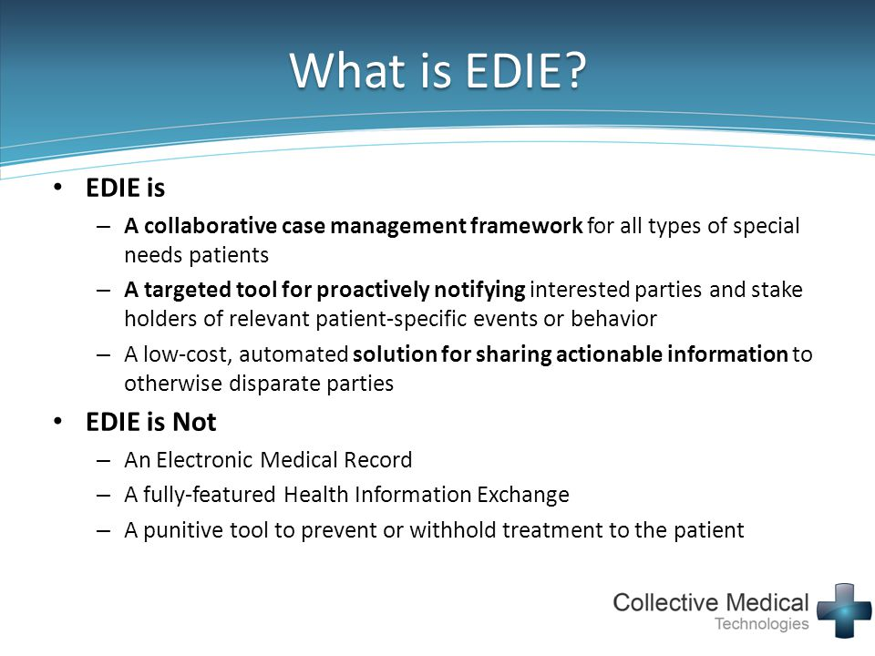 What is EDIE? EDIE is – A collaborative case management framework for all types of special needs patients – A targeted tool for proactively notifying