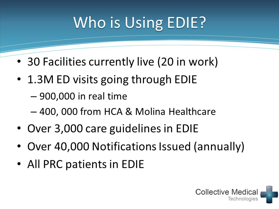 Who is Using EDIE? 30 Facilities currently live (20 in work) 1.3M ED visits going through EDIE – 900,000 in real time – 400, 000 from HCA & Molina Hea