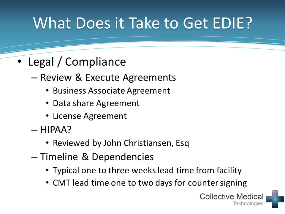 What Does it Take to Get EDIE? Legal / Compliance – Review & Execute Agreements Business Associate Agreement Data share Agreement License Agreement –