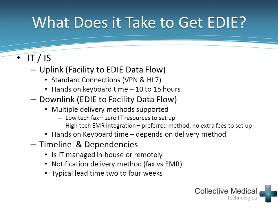 What Does it Take to Get EDIE? IT / IS – Uplink (Facility to EDIE Data Flow) Standard Connections (VPN & HL7) Hands on keyboard time – 10 to 15 hours