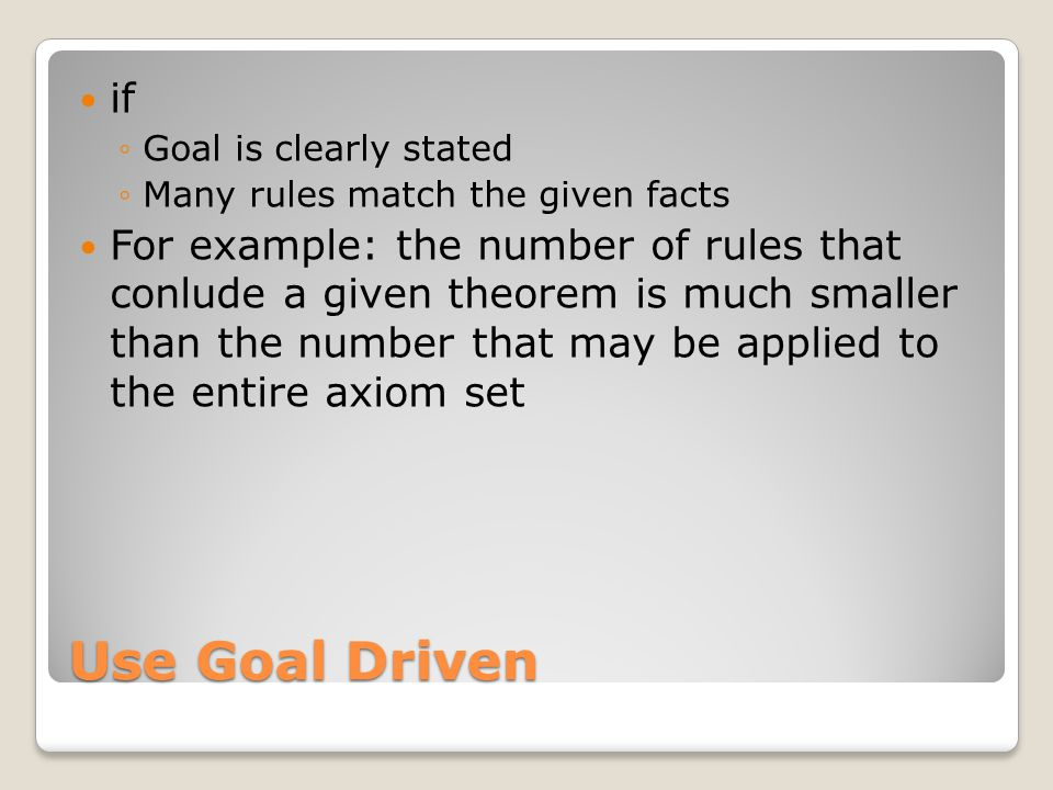 Use Goal Driven if ◦Goal is clearly stated ◦Many rules match the given facts For example: the number of rules that conlude a given theorem is much sma