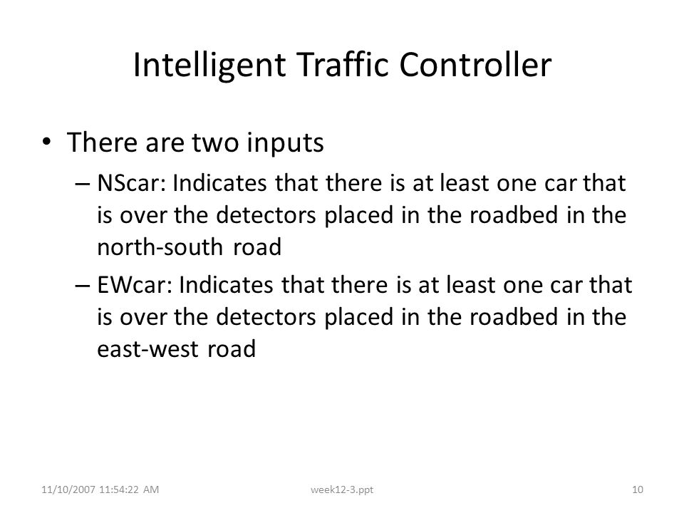 11/10/2007 11:54:22 AMweek12-3.ppt10 Intelligent Traffic Controller There are two inputs – NScar: Indicates that there is at least one car that is ove