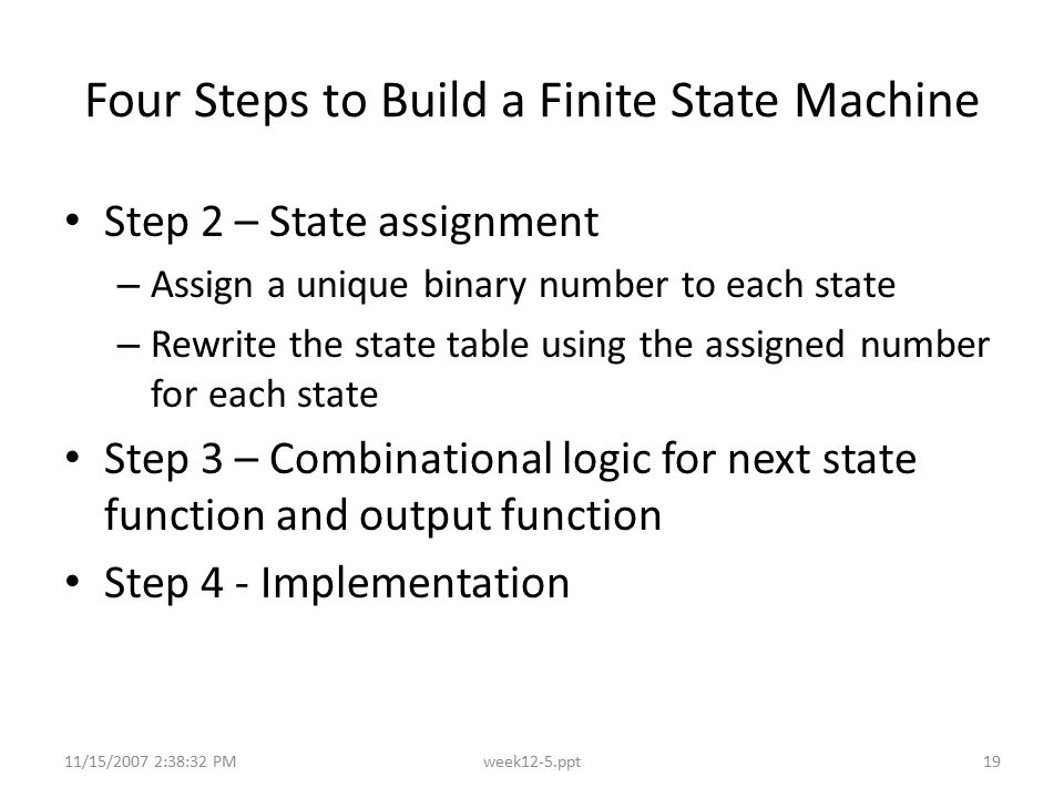 11/15/2007 2:38:32 PMweek12-5.ppt19 Four Steps to Build a Finite State Machine Step 2 – State assignment – Assign a unique binary number to each state
