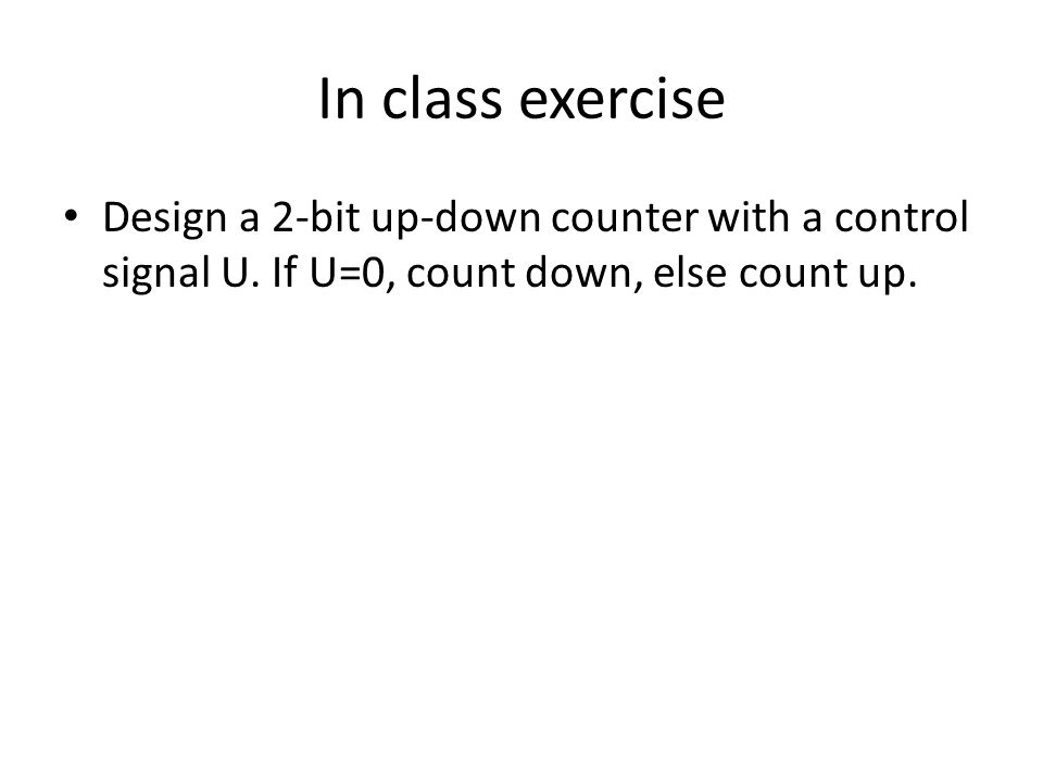 In class exercise Design a 2-bit up-down counter with a control signal U. If U=0, count down, else count up.
