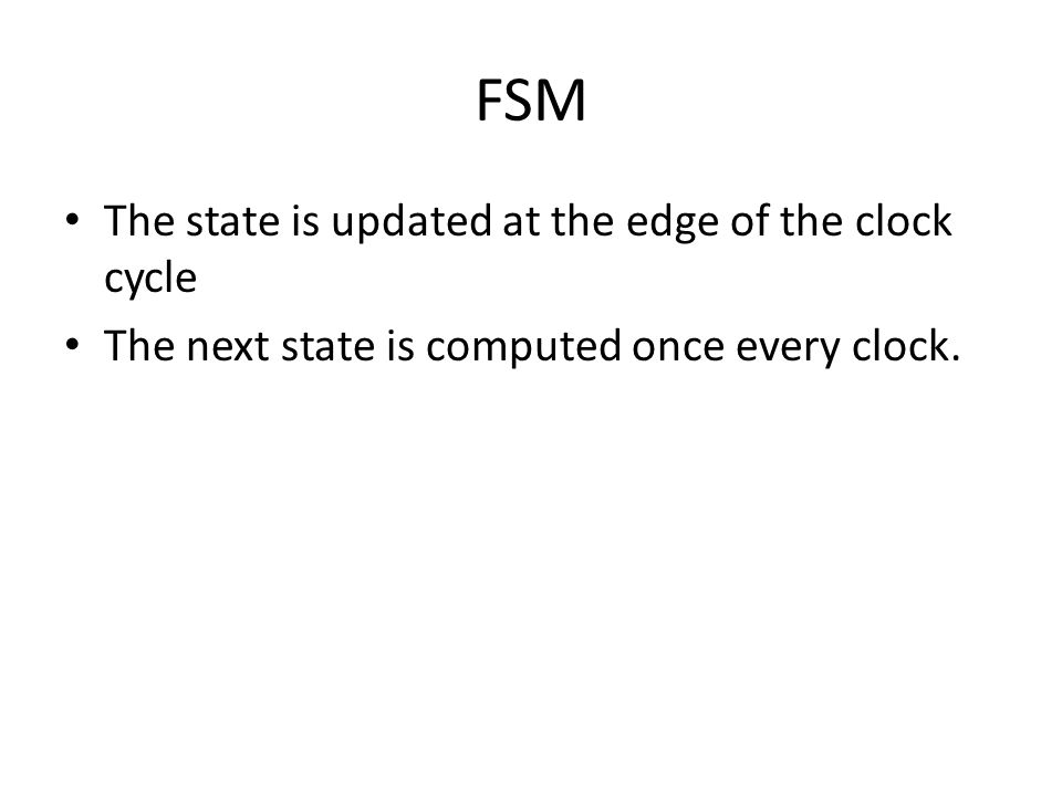 FSM The state is updated at the edge of the clock cycle The next state is computed once every clock.
