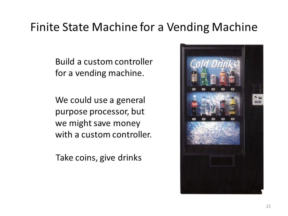 21 Finite State Machine for a Vending Machine Build a custom controller for a vending machine. We could use a general purpose processor, but we might