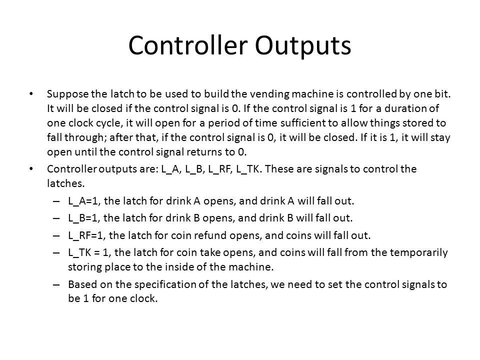 Controller Outputs Suppose the latch to be used to build the vending machine is controlled by one bit. It will be closed if the control signal is 0. I
