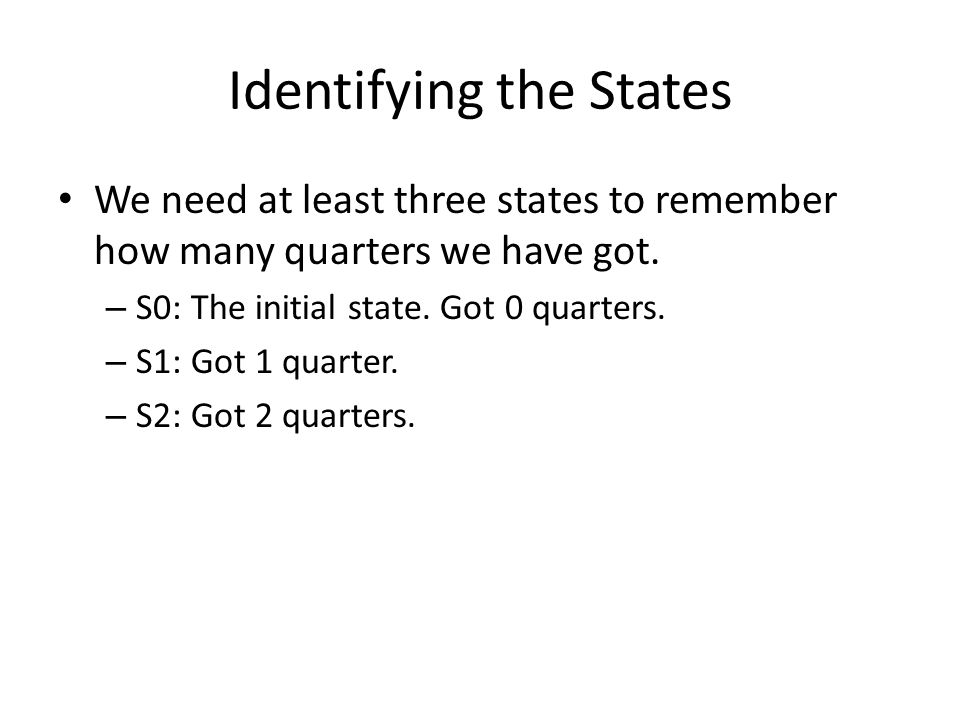 Identifying the States We need at least three states to remember how many quarters we have got. – S0: The initial state. Got 0 quarters. – S1: Got 1 q