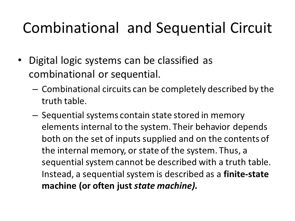 Combinational and Sequential Circuit Digital logic systems can be classified as combinational or sequential. – Combinational circuits can be completel