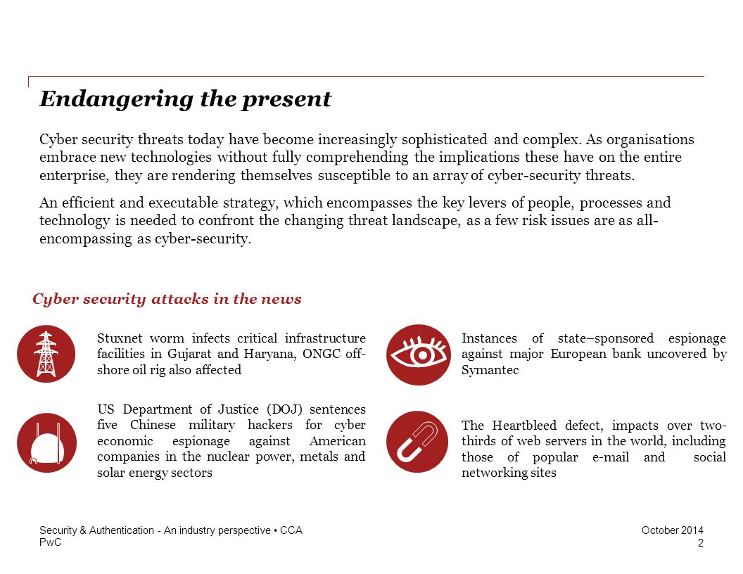 PwC October 2014 Endangering the present Cyber security threats today have become increasingly sophisticated and complex. As organisations embrace new