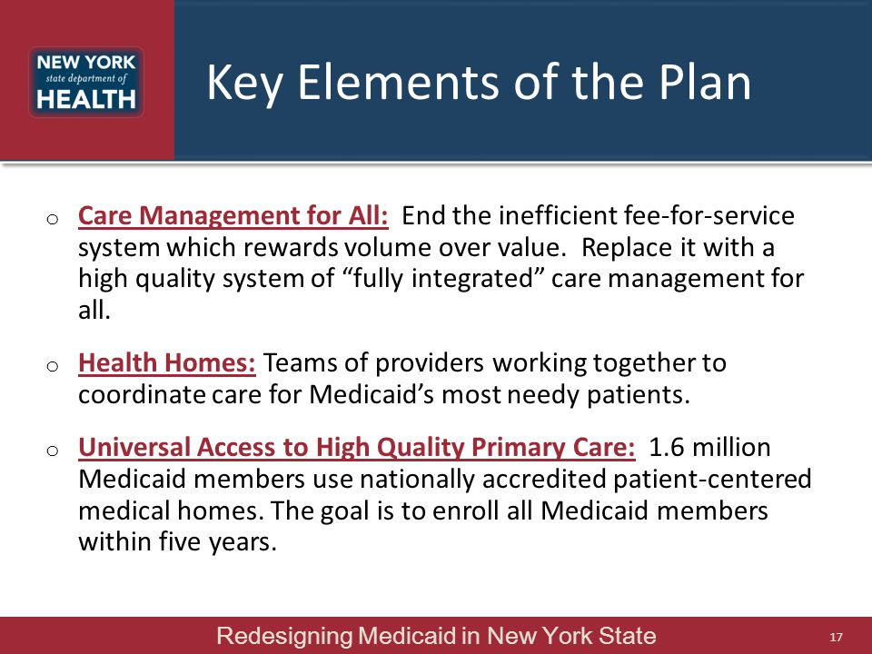 Key Elements of the Plan o Care Management for All: End the inefficient fee-for-service system which rewards volume over value. Replace it with a high