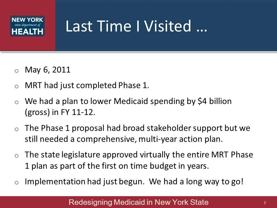 Last Time I Visited … o May 6, 2011 o MRT had just completed Phase 1. o We had a plan to lower Medicaid spending by $4 billion (gross) in FY 11-12. o