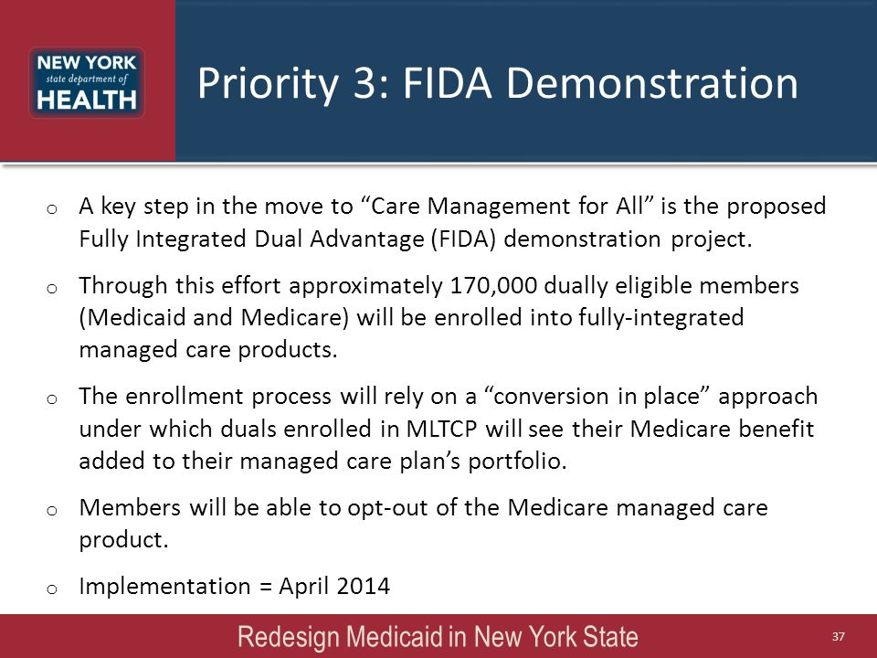 """Priority 3: FIDA Demonstration Redesign Medicaid in New York State 37 o A key step in the move to """"Care Management for All"""" is the proposed Fully Inte"""