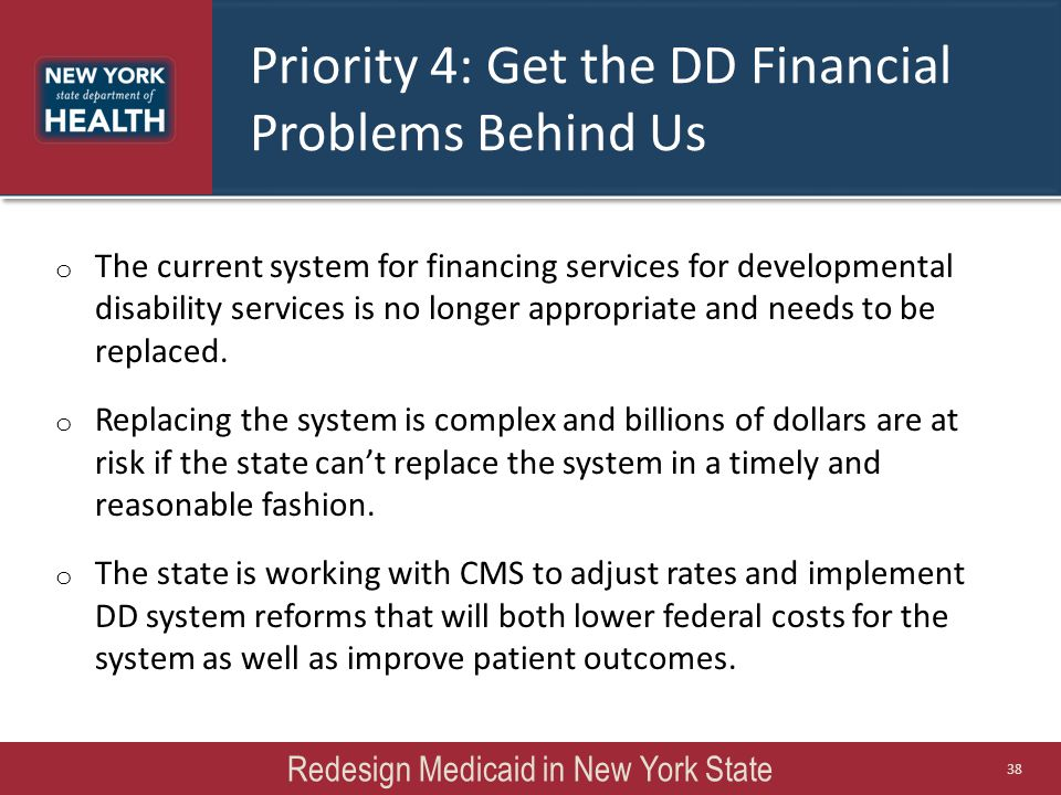 Priority 4: Get the DD Financial Problems Behind Us o The current system for financing services for developmental disability services is no longer app