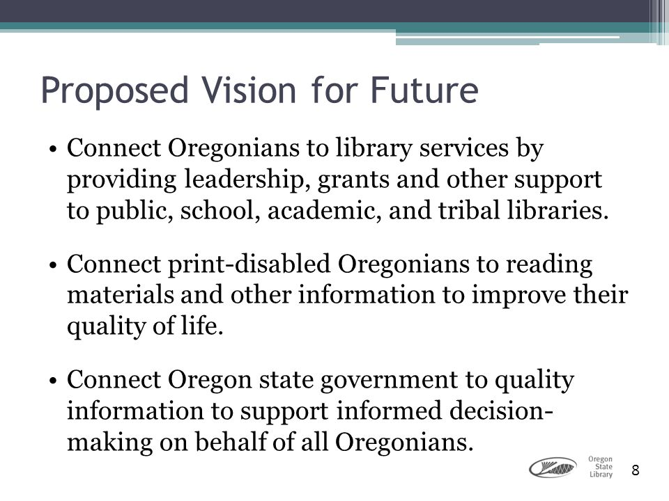 8 Proposed Vision for Future Connect Oregonians to library services by providing leadership, grants and other support to public, school, academic, and