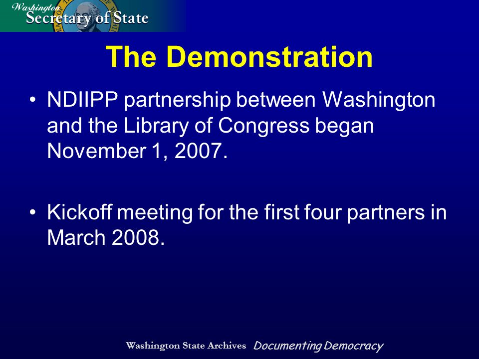 Washington State Archives Documenting Democracy The Demonstration NDIIPP partnership between Washington and the Library of Congress began November 1, 2007.