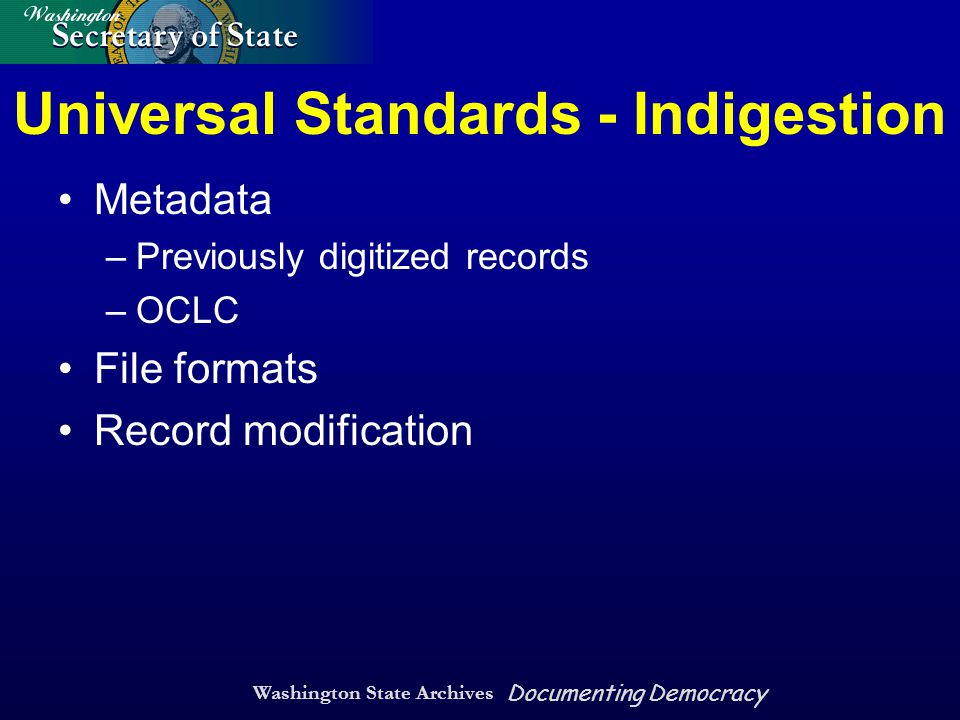 Washington State Archives Documenting Democracy Universal Standards - Indigestion Metadata –Previously digitized records –OCLC File formats Record modification