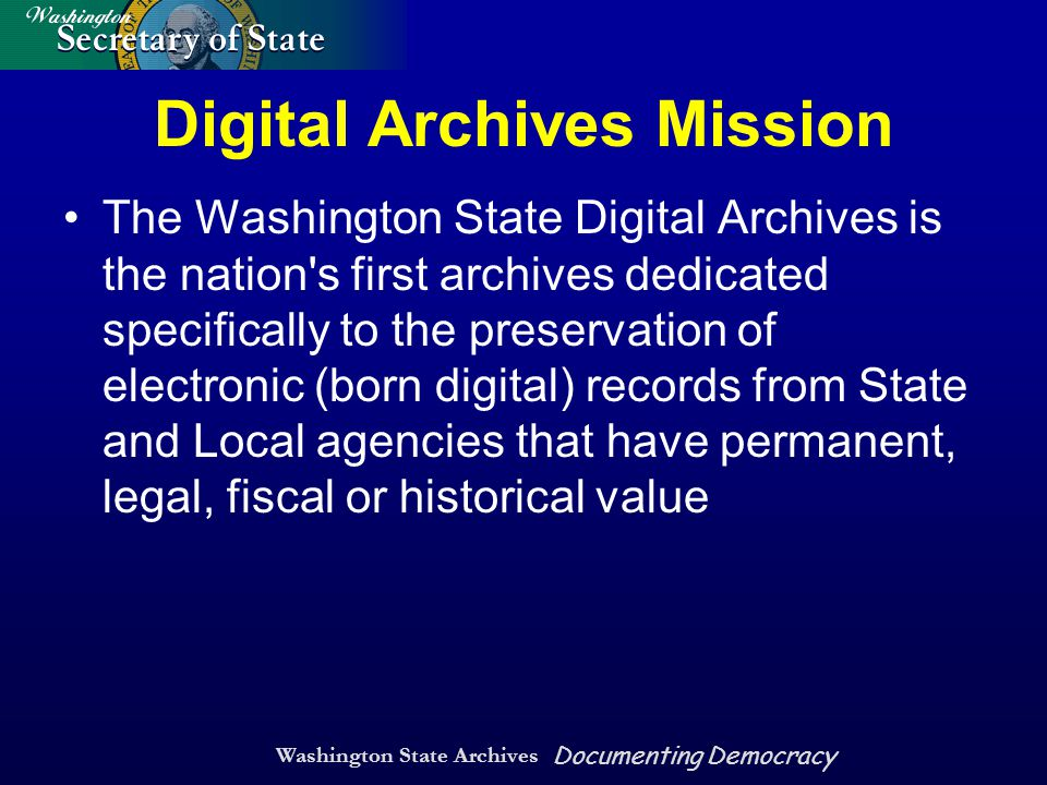 Washington State Archives Documenting Democracy Digital Archives Mission The Washington State Digital Archives is the nation s first archives dedicated specifically to the preservation of electronic (born digital) records from State and Local agencies that have permanent, legal, fiscal or historical value