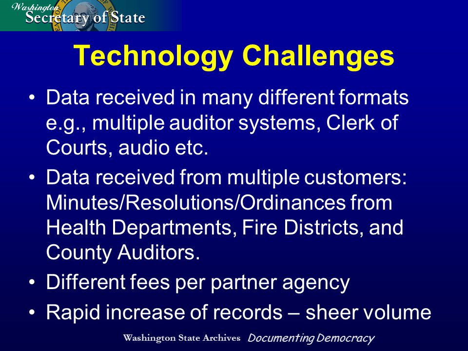 Washington State Archives Documenting Democracy Technology Challenges Data received in many different formats e.g., multiple auditor systems, Clerk of Courts, audio etc.
