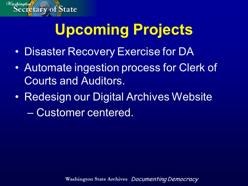 Washington State Archives Documenting Democracy Upcoming Projects Disaster Recovery Exercise for DA Automate ingestion process for Clerk of Courts and Auditors.