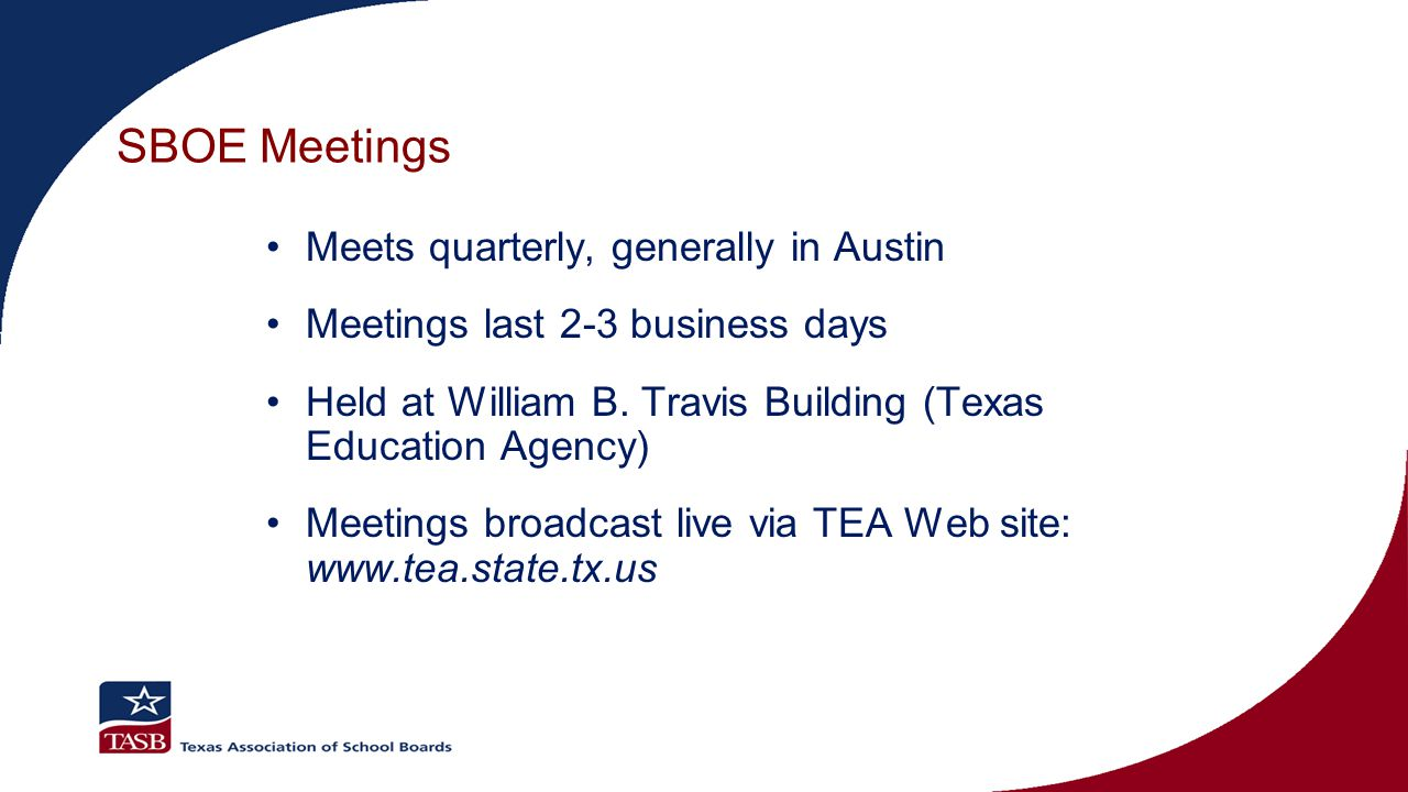 SBOE Meetings Meets quarterly, generally in Austin Meetings last 2-3 business days Held at William B. Travis Building (Texas Education Agency) Meeting