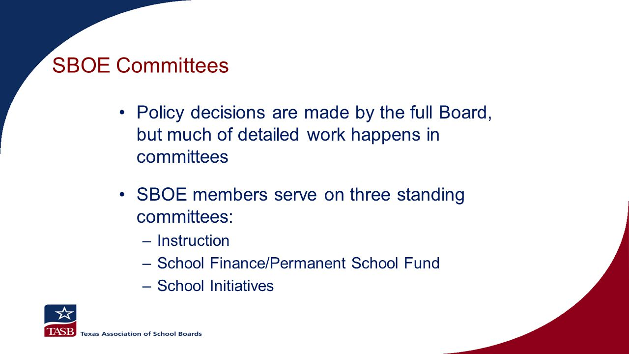 SBOE Committees Policy decisions are made by the full Board, but much of detailed work happens in committees SBOE members serve on three standing committees: –Instruction –School Finance/Permanent School Fund –School Initiatives