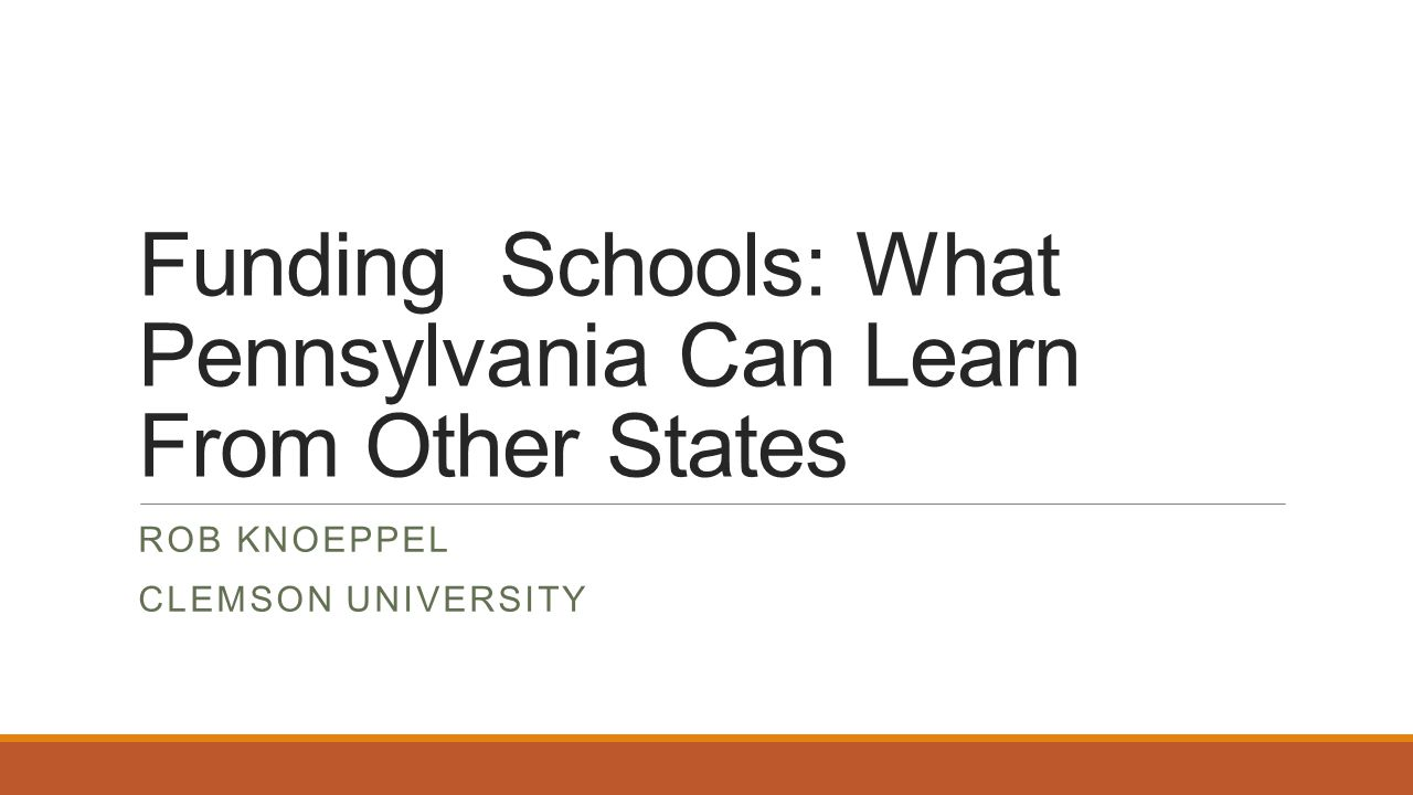 Funding Schools: What Pennsylvania Can Learn From Other States ROB KNOEPPEL CLEMSON UNIVERSITY
