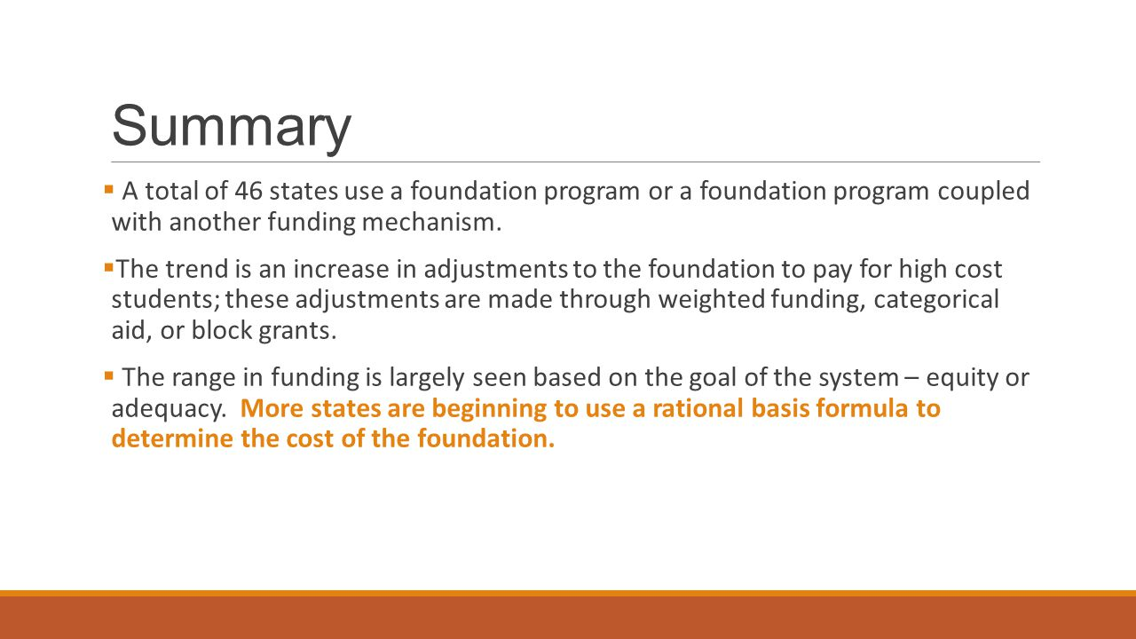 Summary  A total of 46 states use a foundation program or a foundation program coupled with another funding mechanism.  The trend is an increase in