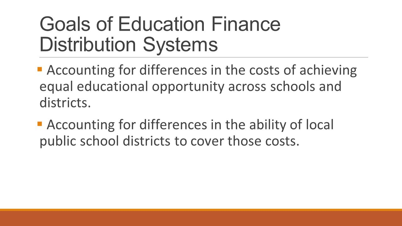 Goals of Education Finance Distribution Systems  Accounting for differences in the costs of achieving equal educational opportunity across schools an