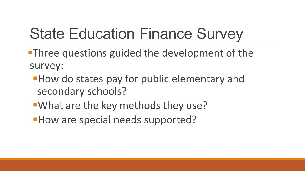 State Education Finance Survey  Three questions guided the development of the survey:  How do states pay for public elementary and secondary schools