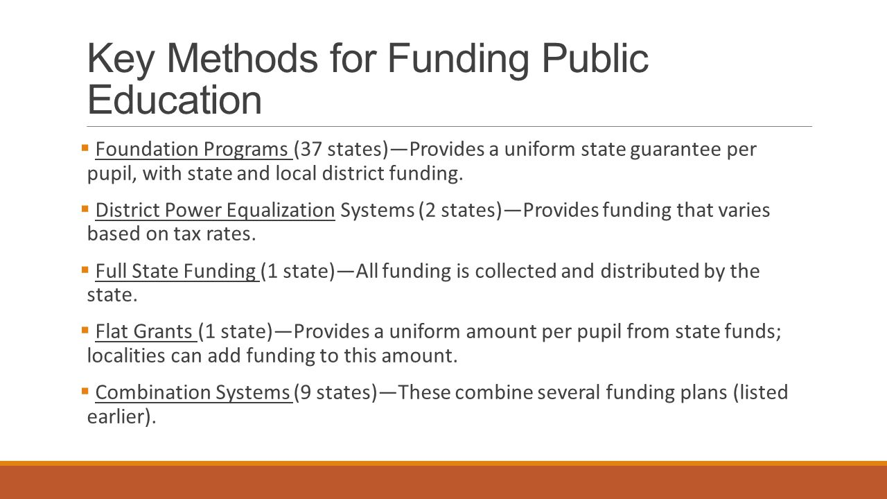 Key Methods for Funding Public Education  Foundation Programs (37 states)—Provides a uniform state guarantee per pupil, with state and local district