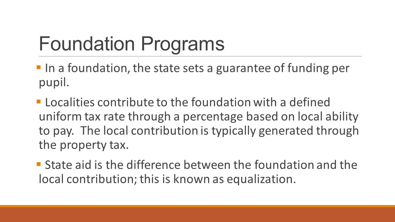 Foundation Programs  In a foundation, the state sets a guarantee of funding per pupil.  Localities contribute to the foundation with a defined unifo