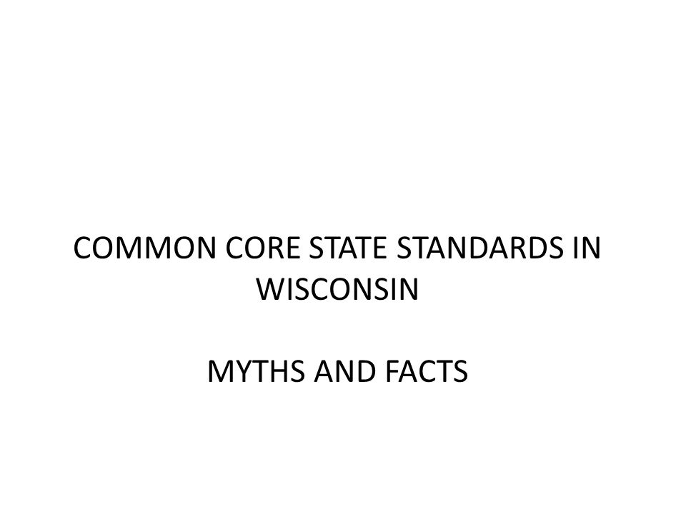 COMMON CORE STATE STANDARDS IN WISCONSIN MYTHS AND FACTS