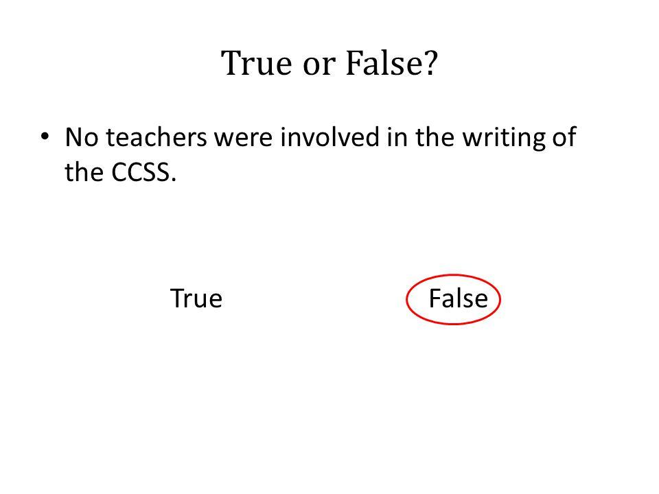True or False No teachers were involved in the writing of the CCSS. True False